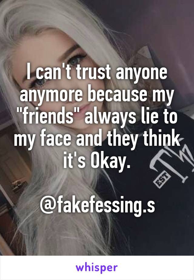 """I can't trust anyone anymore because my """"friends"""" always lie to my face and they think it's Okay.  @fakefessing.s"""