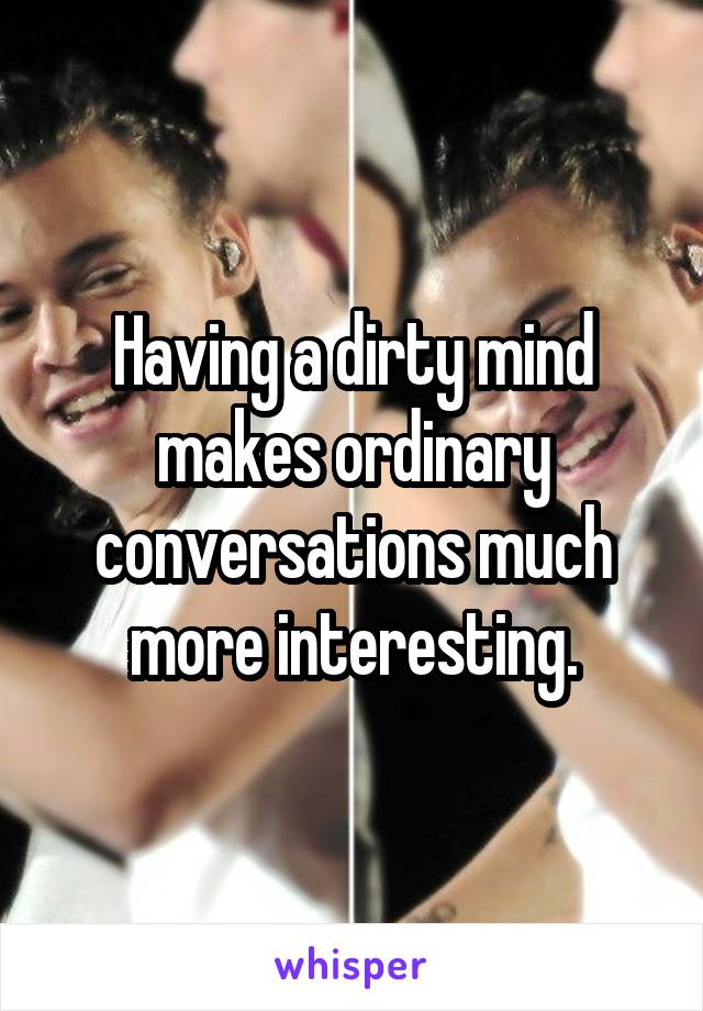 Having a dirty mind makes ordinary conversations much more interesting.