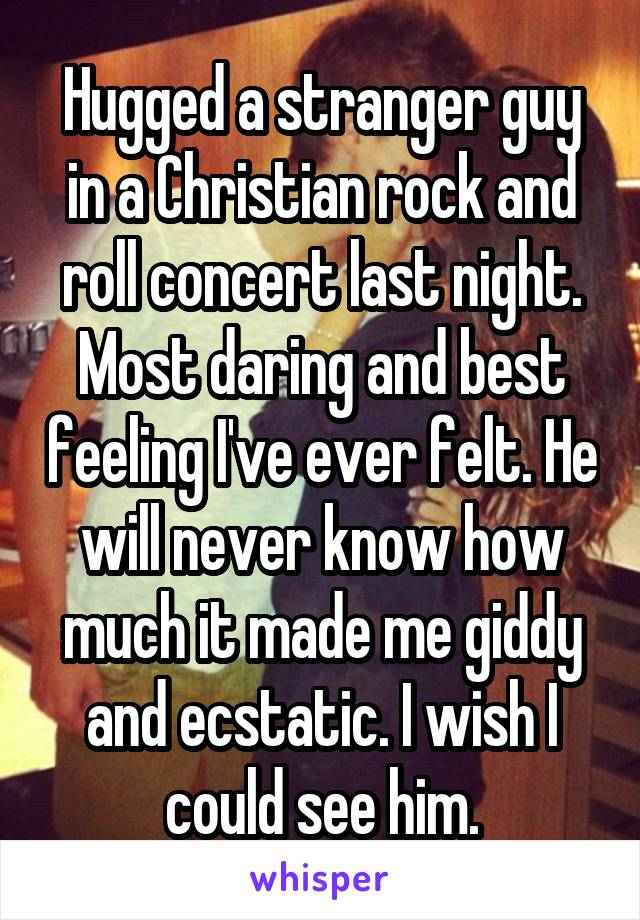 Hugged a stranger guy in a Christian rock and roll concert last night. Most daring and best feeling I've ever felt. He will never know how much it made me giddy and ecstatic. I wish I could see him.
