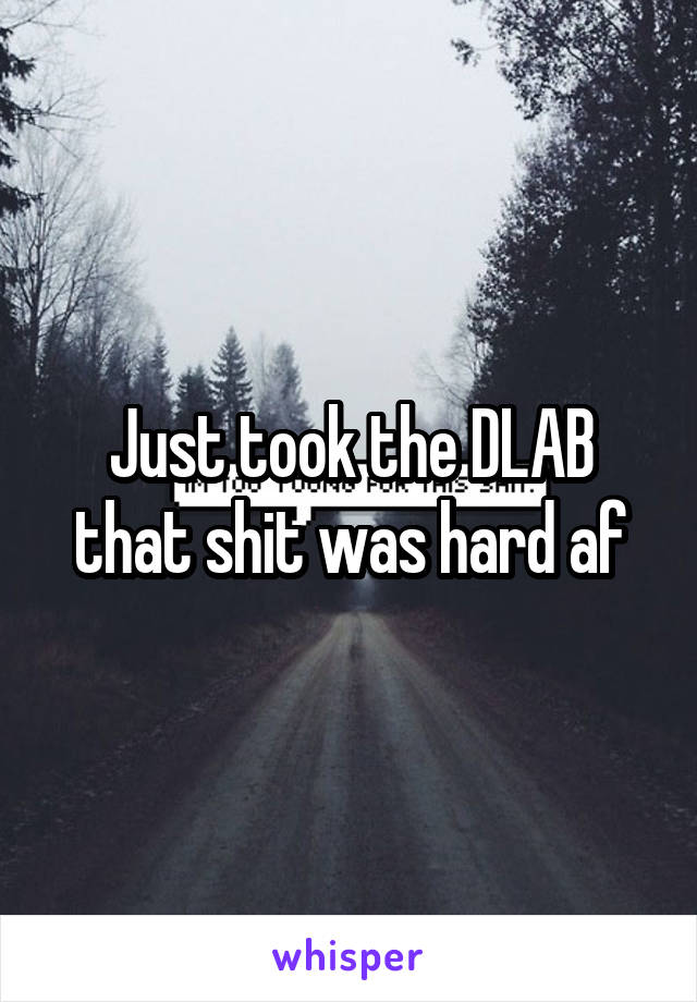 Just took the DLAB that shit was hard af