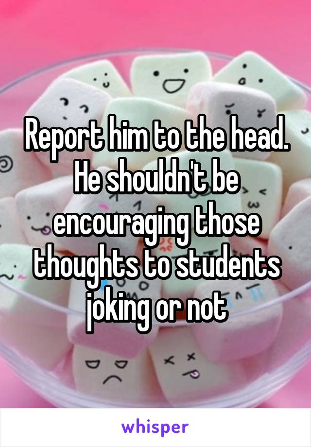Report him to the head. He shouldn't be encouraging those thoughts to students joking or not
