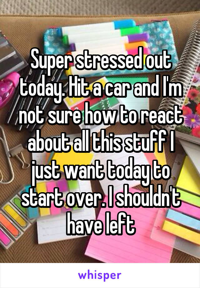 Super stressed out today. Hit a car and I'm not sure how to react about all this stuff I just want today to start over. I shouldn't have left