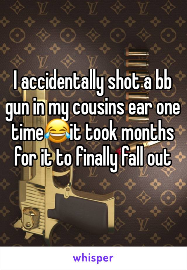 I accidentally shot a bb gun in my cousins ear one time😂it took months for it to finally fall out