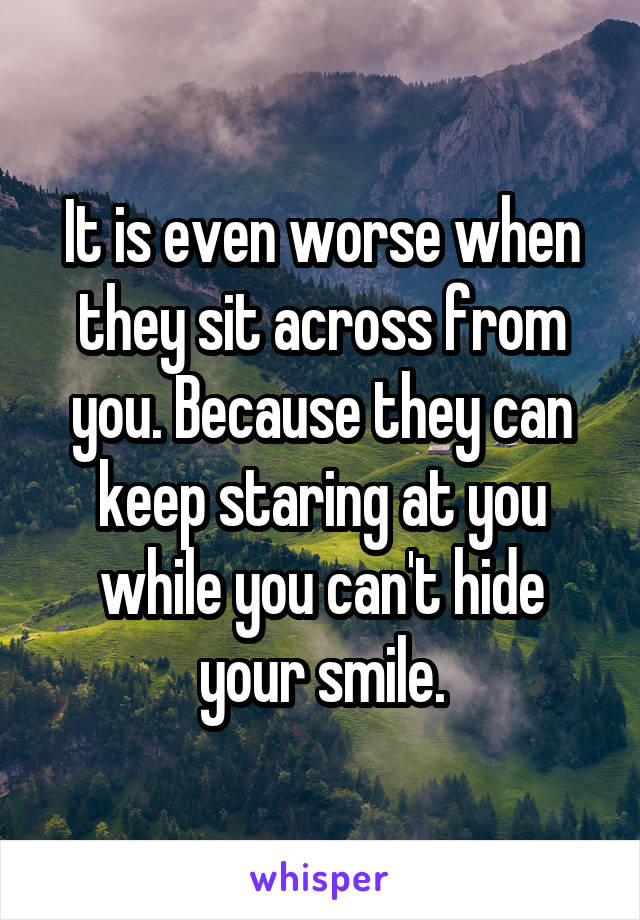 It is even worse when they sit across from you. Because they can keep staring at you while you can't hide your smile.