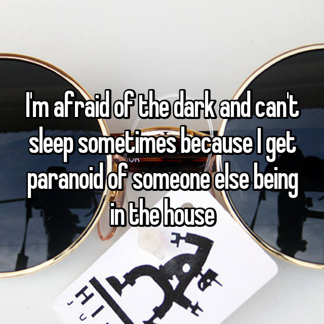 I'm afraid of the dark and can't sleep sometimes because I get paranoid of someone else being in the house