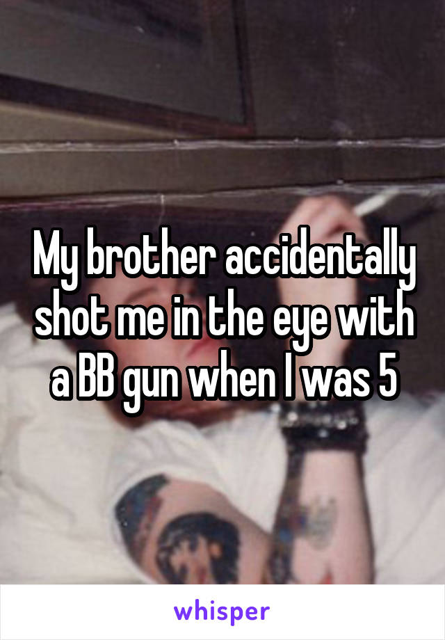 My brother accidentally shot me in the eye with a BB gun when I was 5