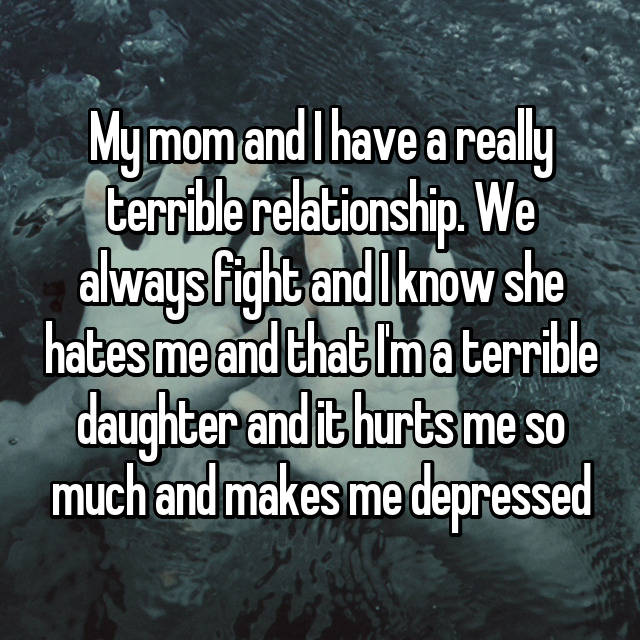 My mom and I have a really terrible relationship. We always fight and I know she hates me and that I'm a terrible daughter and it hurts me so much and makes me depressed