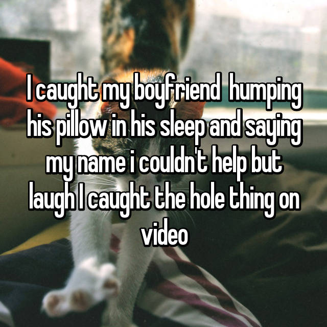 I caught my boyfriend  humping his pillow in his sleep and saying my name i couldn't help but laugh I caught the hole thing on video