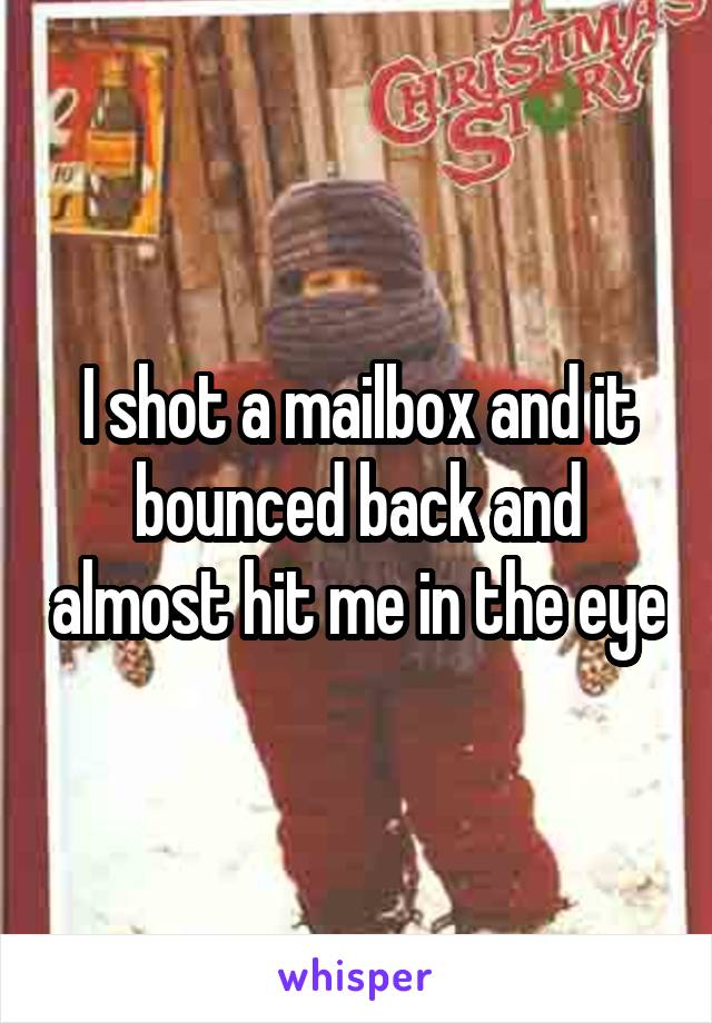 I shot a mailbox and it bounced back and almost hit me in the eye