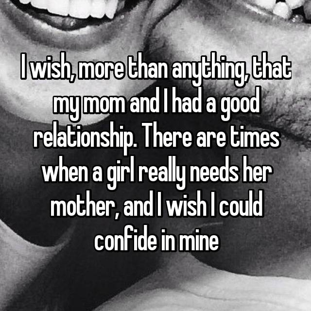 I wish, more than anything, that my mom and I had a good relationship. There are times when a girl really needs her mother, and I wish I could confide in mine