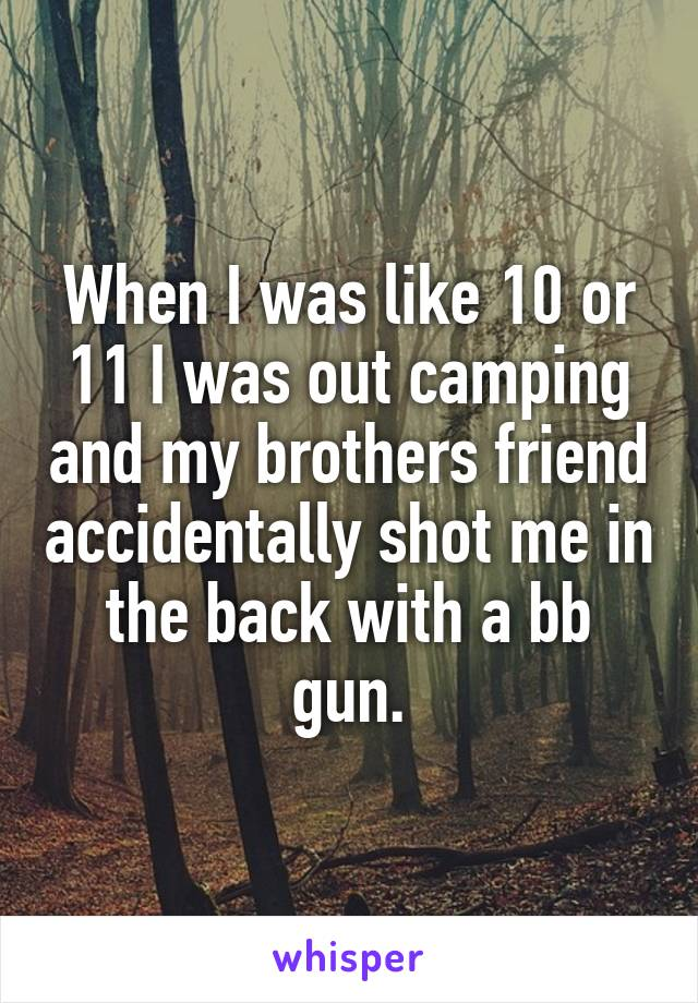 When I was like 10 or 11 I was out camping and my brothers friend accidentally shot me in the back with a bb gun.