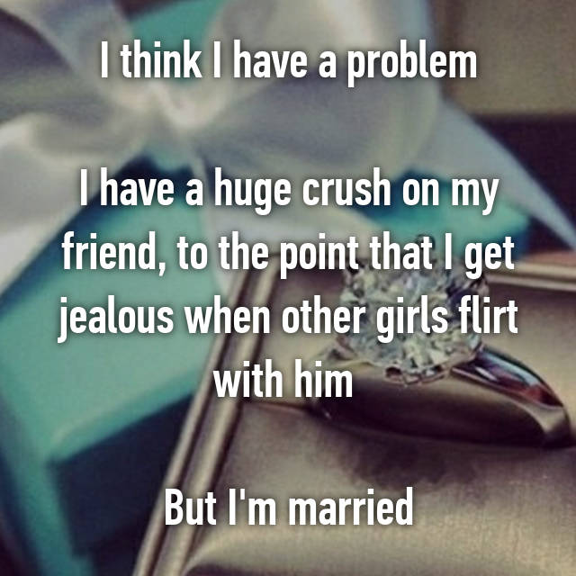 I think I have a problem  I have a huge crush on my friend, to the point that I get jealous when other girls flirt with him   But I'm married
