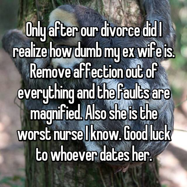 Only after our divorce did I realize how dumb my ex wife is. Remove affection out of everything and the faults are magnified. Also she is the worst nurse I know. Good luck to whoever dates her.