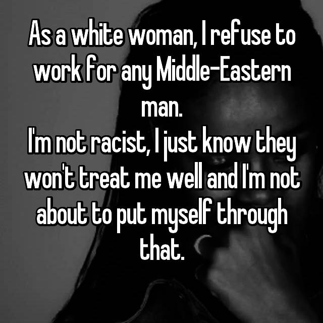 As a white woman, I refuse to work for any Middle-Eastern man. I'm not racist, I just know they won't treat me well and I'm not about to put myself through that.
