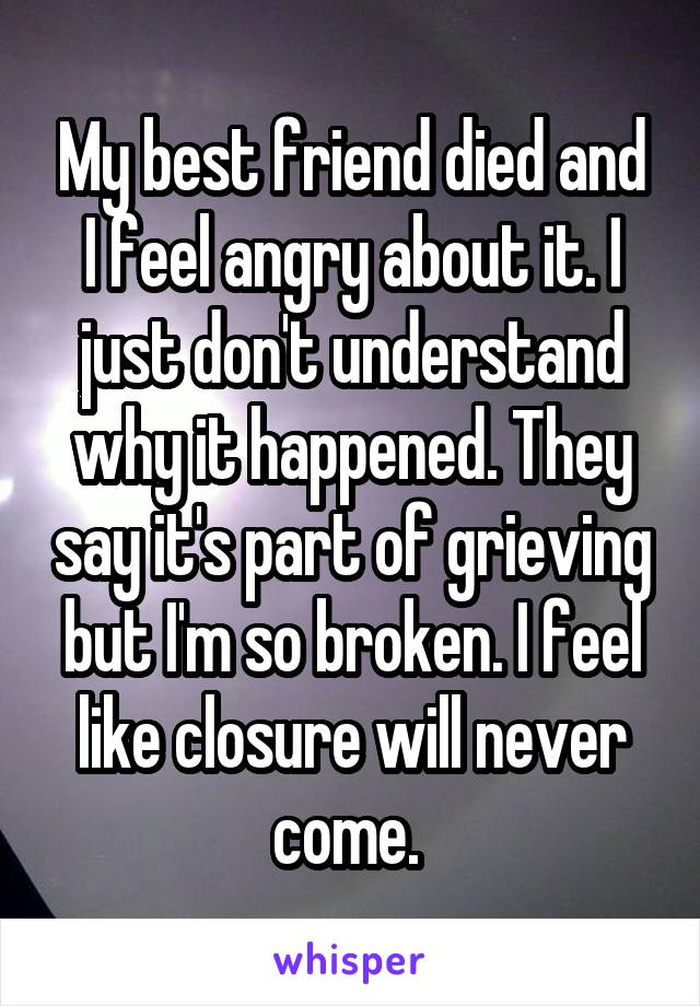 My best friend died and I feel angry about it. I just don't understand why it happened. They say it's part of grieving but I'm so broken. I feel like closure will never come.