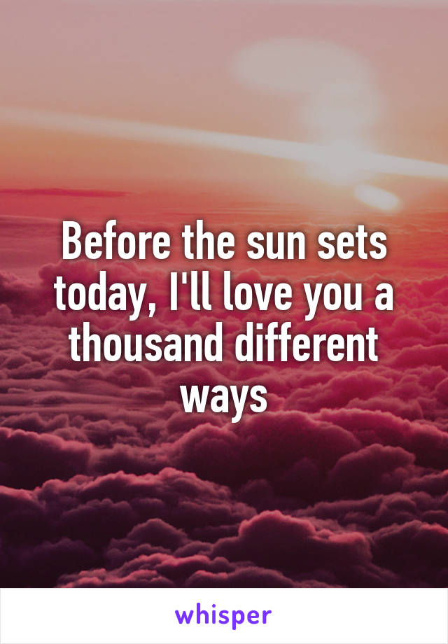 Before The Sun Sets Today Ill Love You A Thousand Different Ways
