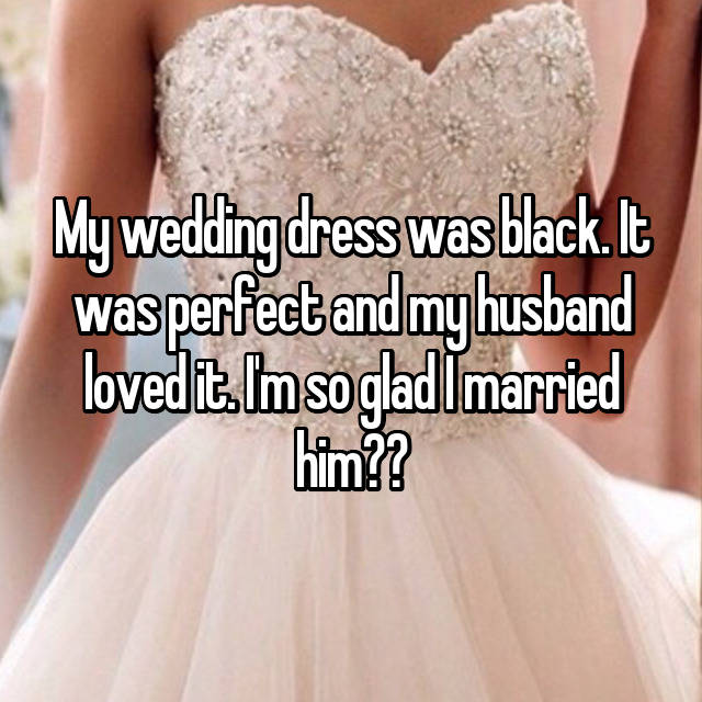 My wedding dress was black. It was perfect and my husband loved it. I'm so glad I married him❤️