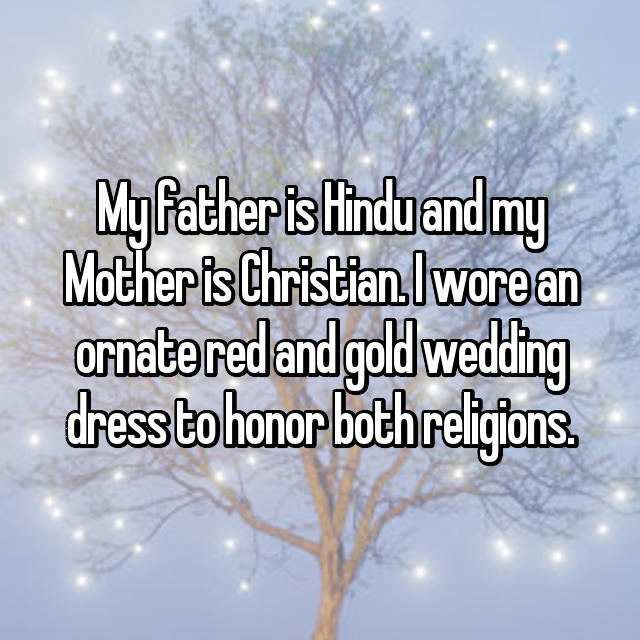 My father is Hindu and my Mother is Christian. I wore an ornate red and gold wedding dress to honor both religions.