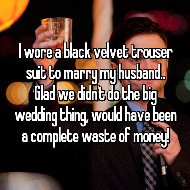 I wore a black velvet trouser suit to marry my husband.. Glad we didn't do the big wedding thing, would have been a complete waste of money!