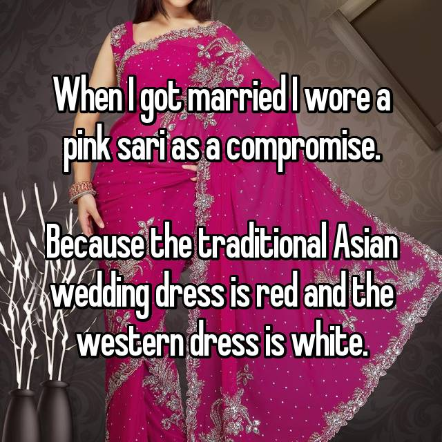 When I got married I wore a pink sari as a compromise.  Because the traditional Asian wedding dress is red and the western dress is white.