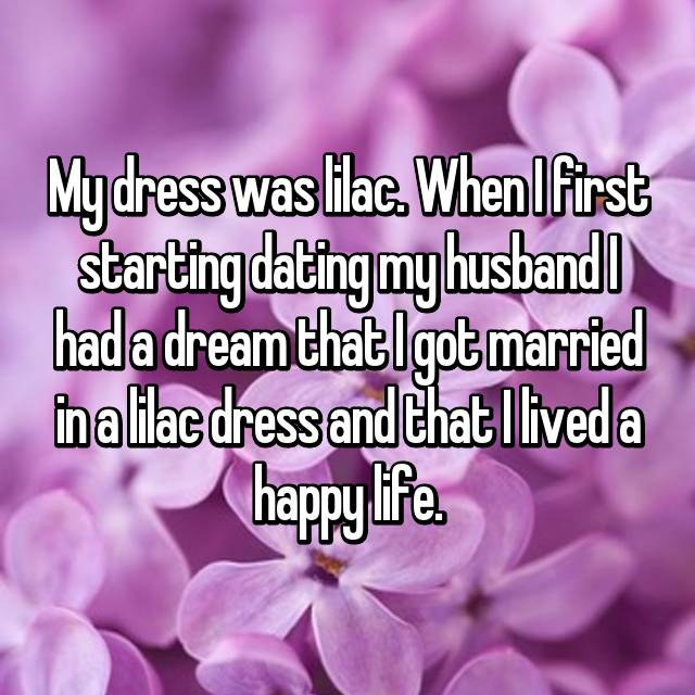 My dress was lilac. When I first starting dating my husband I had a dream that I got married in a lilac dress and that I lived a happy life.