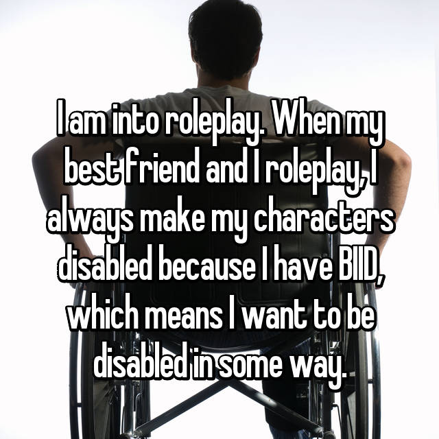 I am into roleplay. When my best friend and I roleplay, I always make my characters disabled because I have BIID, which means I want to be disabled in some way.