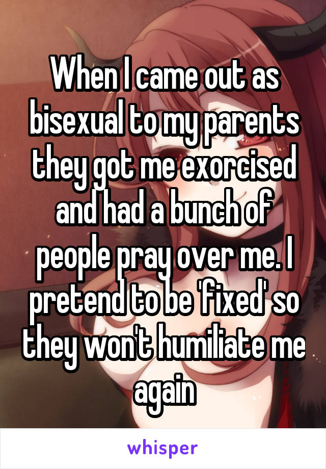 When I came out as bisexual to my parents they got me exorcised and had a bunch of people pray over me. I pretend to be 'fixed' so they won't humiliate me again