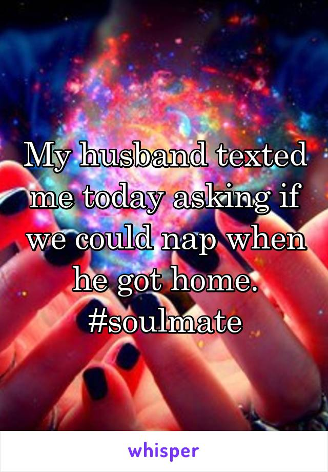 My husband texted me today asking if we could nap when he got home. #soulmate