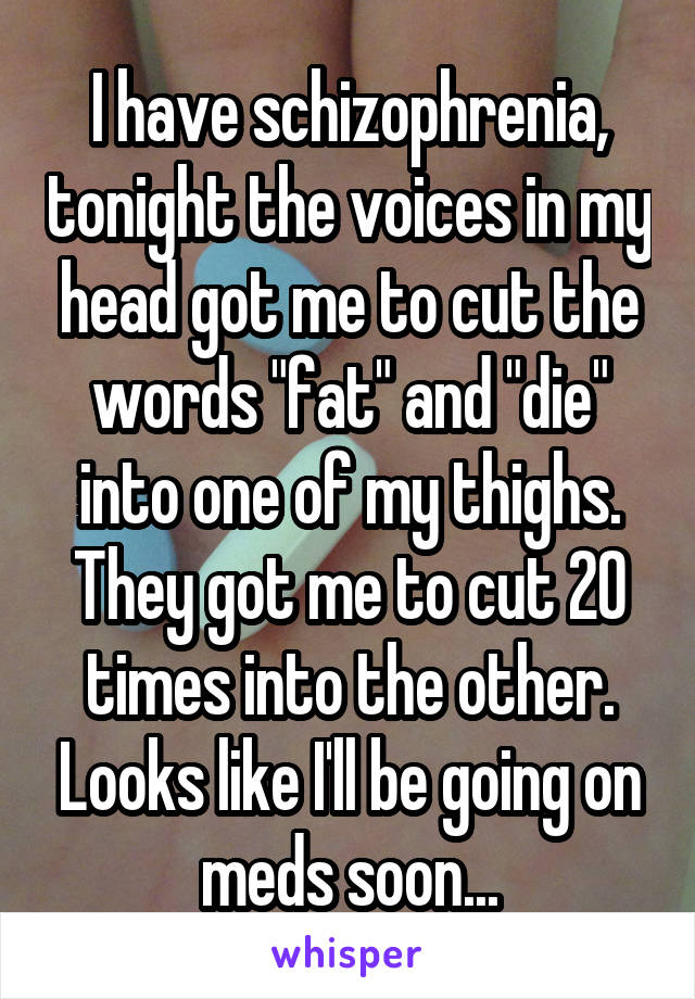 """I have schizophrenia, tonight the voices in my head got me to cut the words """"fat"""" and """"die"""" into one of my thighs. They got me to cut 20 times into the other. Looks like I'll be going on meds soon..."""