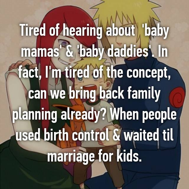 Tired of hearing about  'baby mamas' & 'baby daddies'. In fact, I'm tired of the concept, can we bring back family planning already? When people used birth control & waited til marriage for kids.