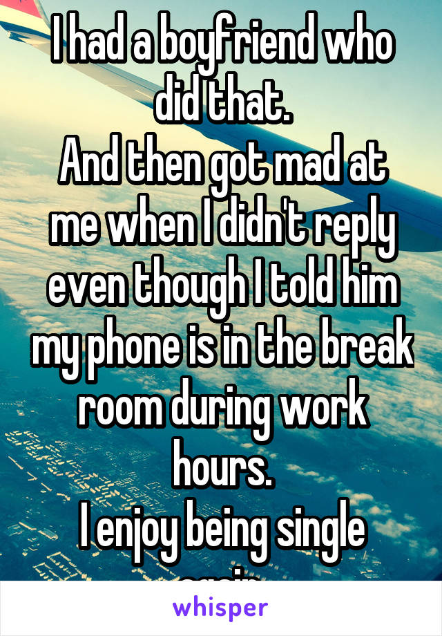 I had a boyfriend who did that. And then got mad at me when I didn't reply even though I told him my phone is in the break room during work hours. I enjoy being single again.