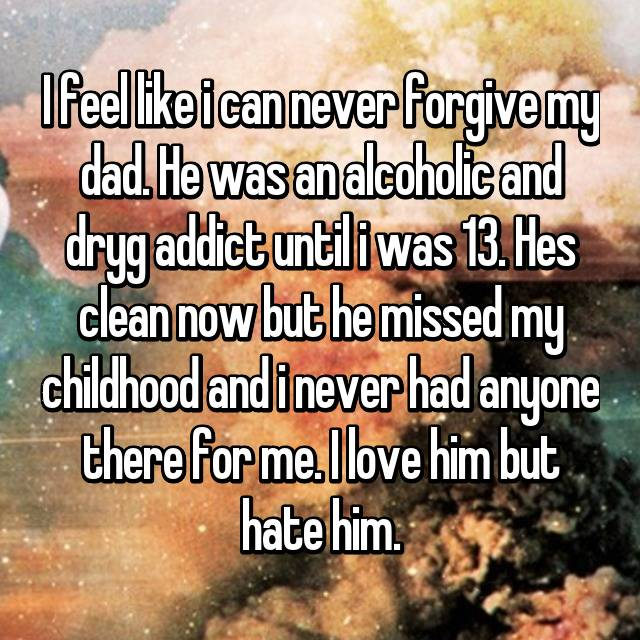 I feel like i can never forgive my dad. He was an alcoholic and dryg addict until i was 13. Hes clean now but he missed my childhood and i never had anyone there for me. I love him but hate him.