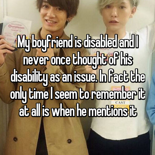 My boyfriend is disabled and I never once thought of his disability as an issue. In fact the only time I seem to remember it at all is when he mentions it