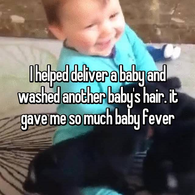 I helped deliver a baby and washed another baby's hair. it gave me so much baby fever