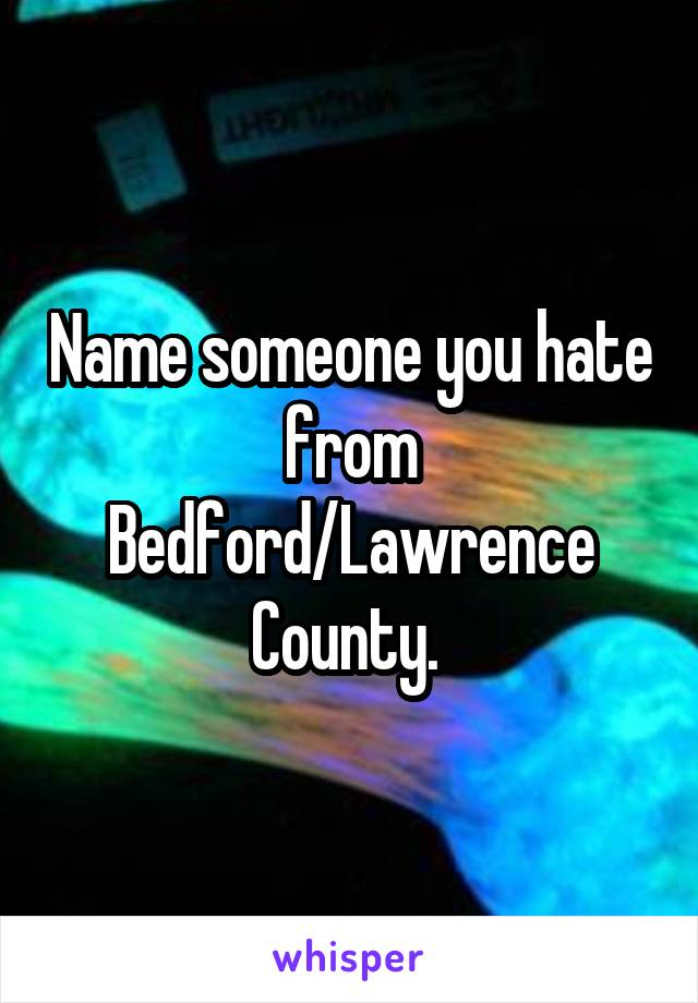 Name someone you hate from Bedford/Lawrence County.