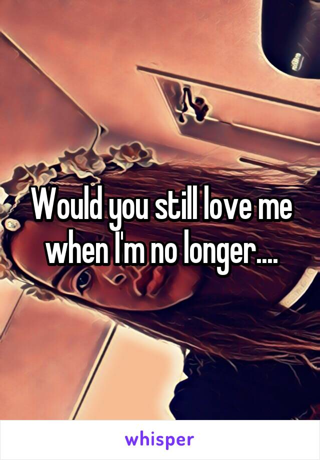 Would you still love me when I'm no longer....
