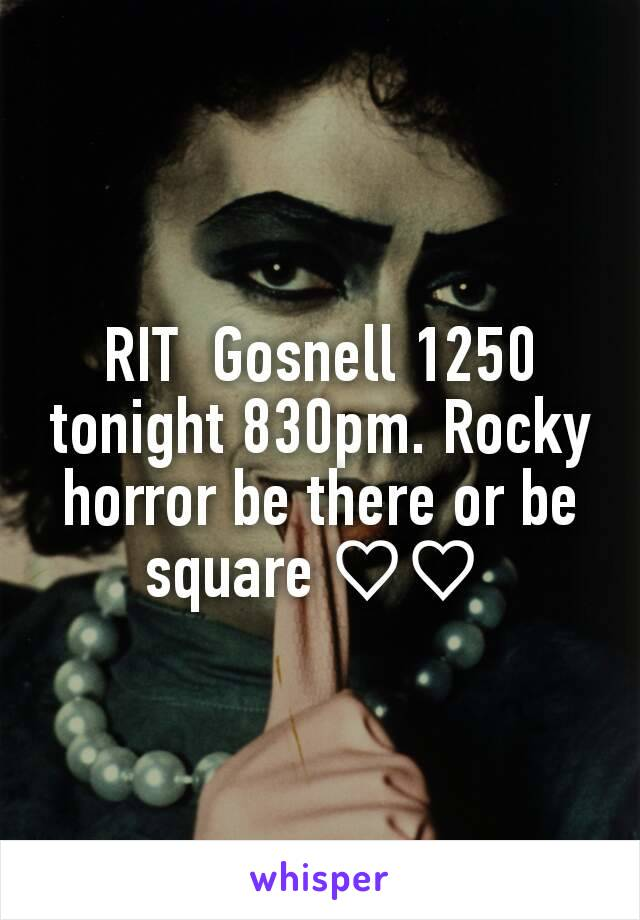 RIT  Gosnell 1250 tonight 830pm. Rocky horror be there or be square ♡♡