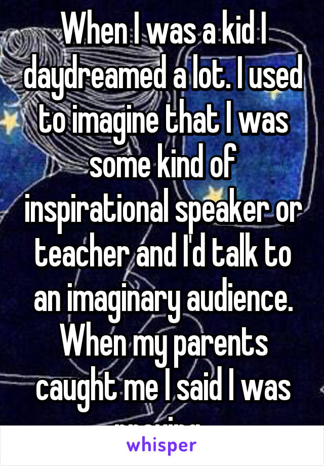 When I was a kid I daydreamed a lot. I used to imagine that I was some kind of inspirational speaker or teacher and I'd talk to an imaginary audience. When my parents caught me I said I was praying.