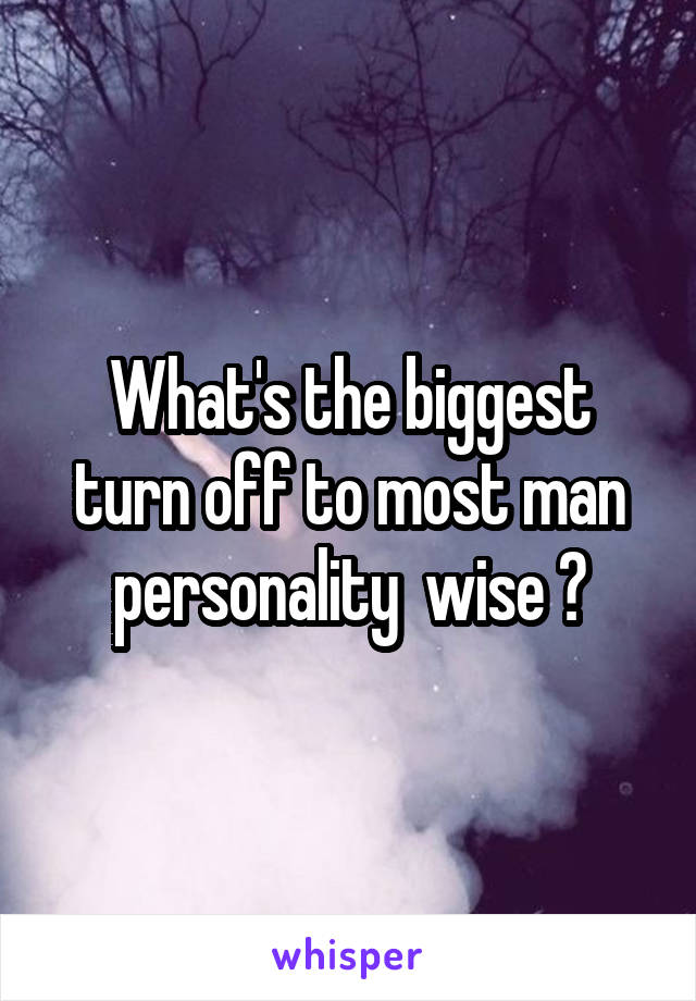 What's the biggest turn off to most man personality  wise ?