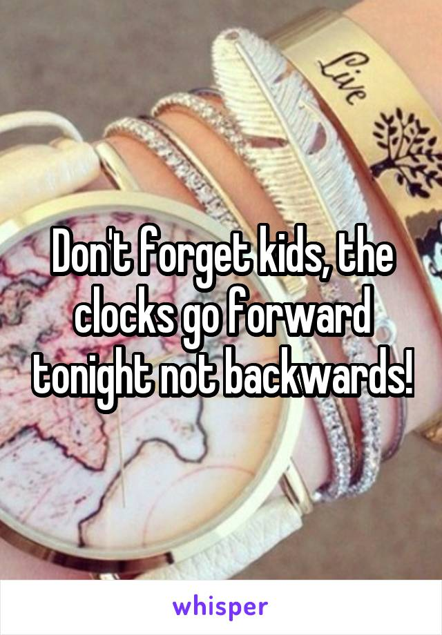 Don't forget kids, the clocks go forward tonight not backwards!