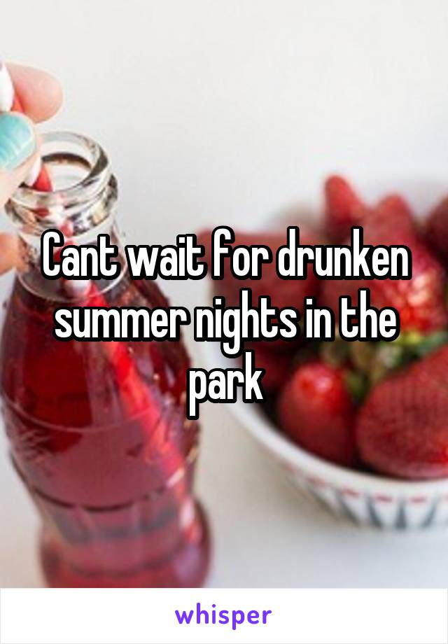 Cant wait for drunken summer nights in the park