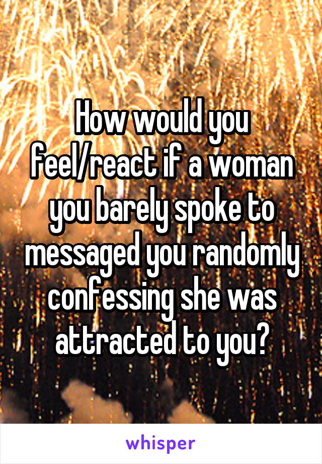How would you feel/react if a woman you barely spoke to messaged you randomly confessing she was attracted to you?