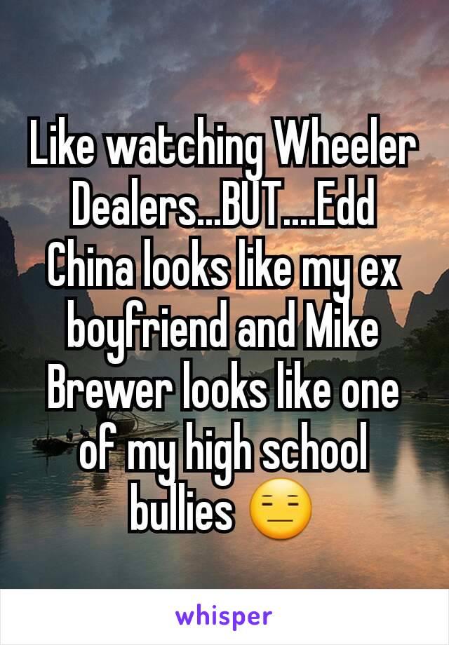 Like watching Wheeler Dealers...BUT....Edd China looks like my ex boyfriend and Mike Brewer looks like one of my high school bullies 😑