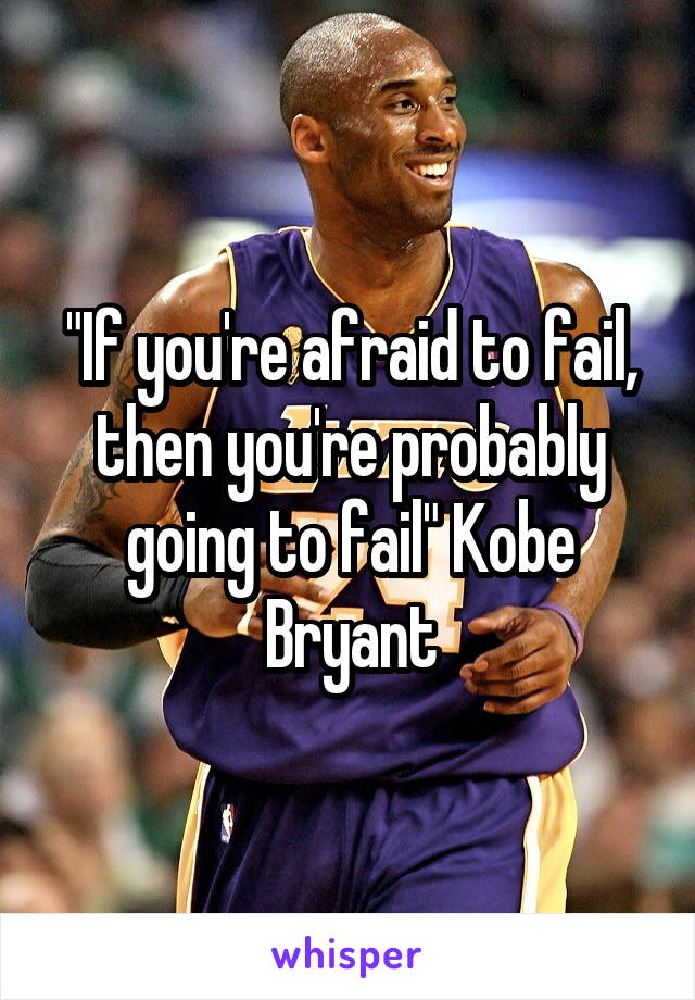 """If you're afraid to fail, then you're probably going to fail"" Kobe Bryant"