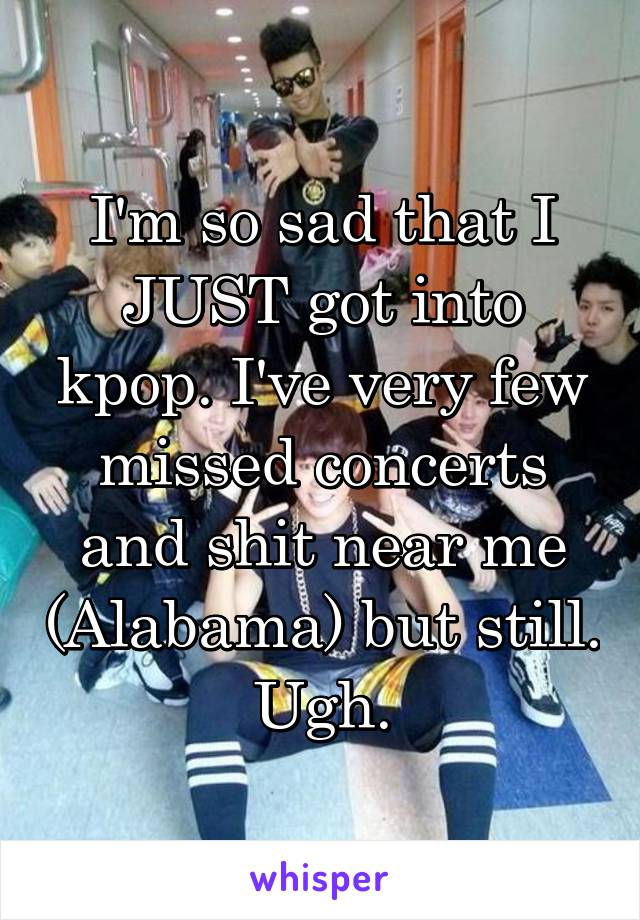 I'm so sad that I JUST got into kpop. I've very few missed concerts and shit near me (Alabama) but still. Ugh.