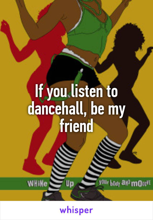 If you listen to dancehall, be my friend