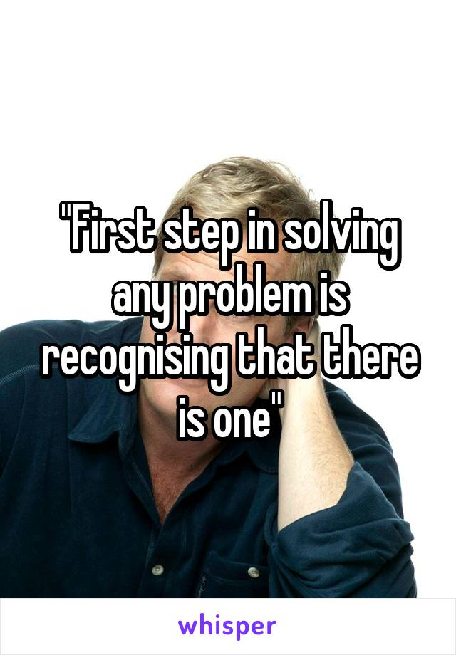"""First step in solving any problem is recognising that there is one"""