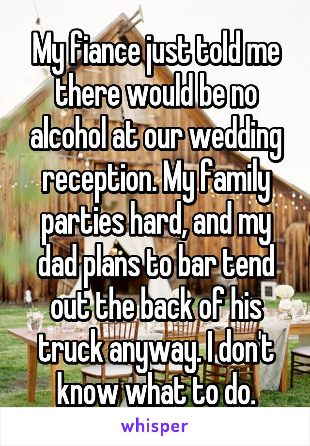 My fiance just told me there would be no alcohol at our wedding reception. My family parties hard, and my dad plans to bar tend out the back of his truck anyway. I don't know what to do.