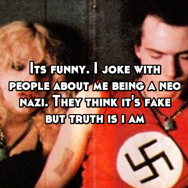 Its funny. I joke with people about me being a neo nazi. They think it's fake but truth is i am