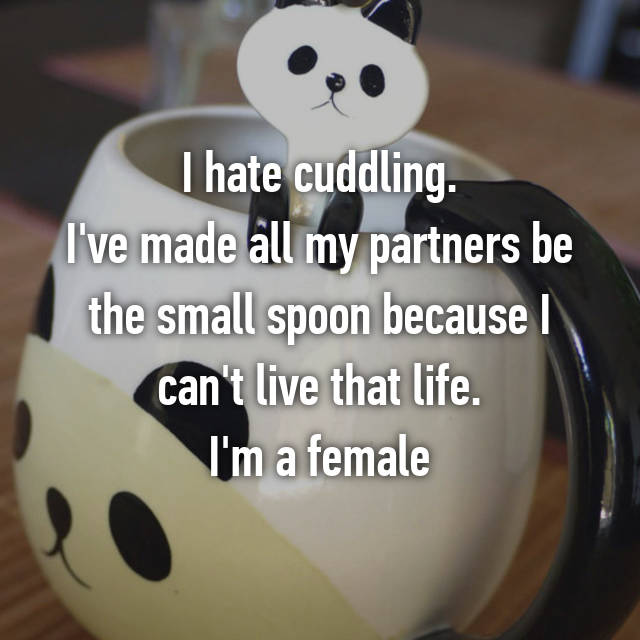 I hate cuddling. I've made all my partners be the small spoon because I can't live that life. I'm a female